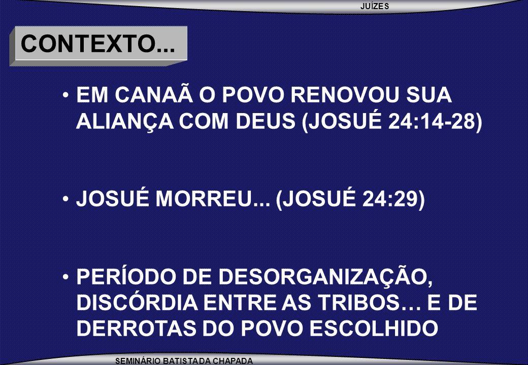 JUÍZES SEMINÁRIO BATISTA DA CHAPADA CONTEXTO... EM CANAÃ O POVO RENOVOU SUA ALIANÇA COM DEUS (JOSUÉ 24:14-28) JOSUÉ MORREU... (JOSUÉ 24:29) PERÍODO DE
