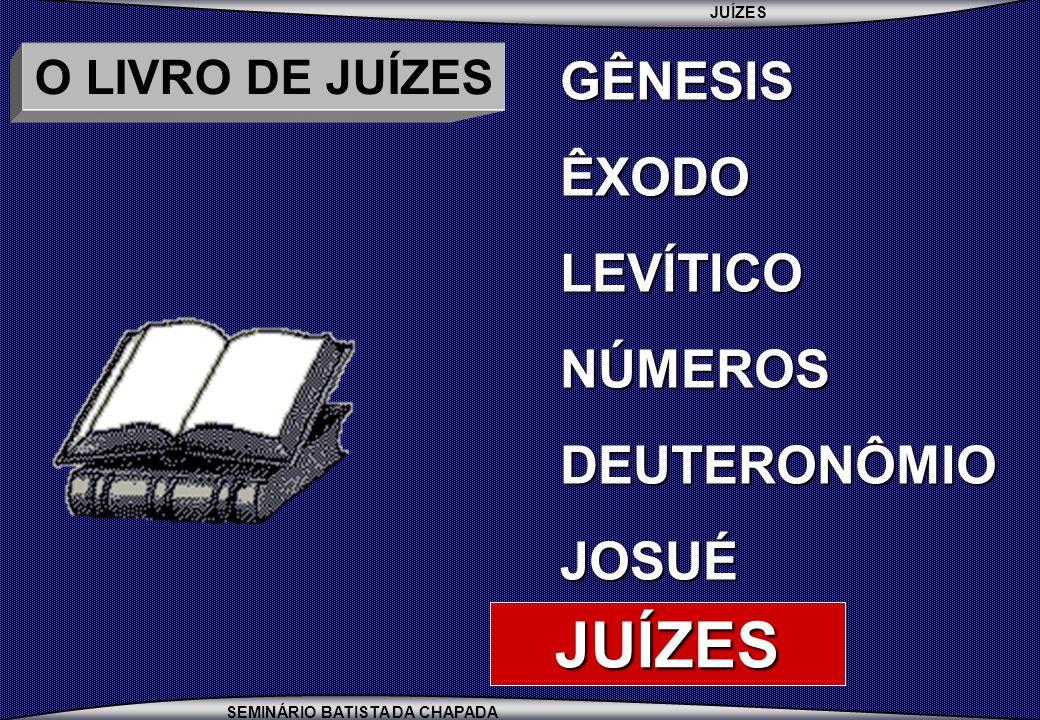 JUÍZES SEMINÁRIO BATISTA DA CHAPADA O LIVRO DE JUÍZES NO DESERTO MOISÉS, A CONSELHO DE JETRO, NOMEOU JUÍZES PARA AUXILIÁ- LO NO JULGAMENTO DAS QUESTÕES MENOS COMPLICADAS (ÊX.18:13-27) EM CANAÃ, OS JUÍZES ADQUIRIRAM FUNÇÕES DE LÍDERES LOCAIS