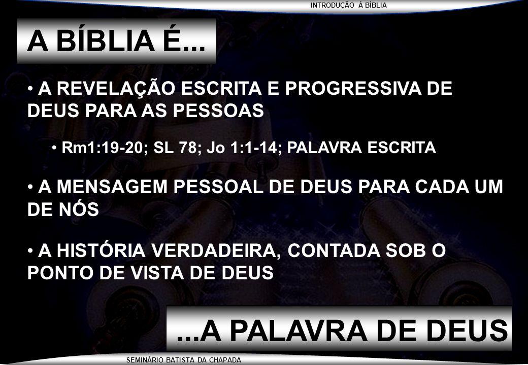 INTRODUÇÃO À BÍBLIA SEMINÁRIO BATISTA DA CHAPADA A BÍBLIA É... A REVELAÇÃO ESCRITA E PROGRESSIVA DE DEUS PARA AS PESSOAS Rm1:19-20; SL 78; Jo 1:1-14;
