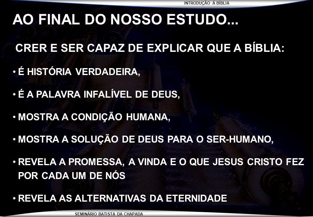 INTRODUÇÃO À BÍBLIA SEMINÁRIO BATISTA DA CHAPADA AO FINAL DO NOSSO ESTUDO... CRER E SER CAPAZ DE EXPLICAR QUE A BÍBLIA: É HISTÓRIA VERDADEIRA, É A PAL