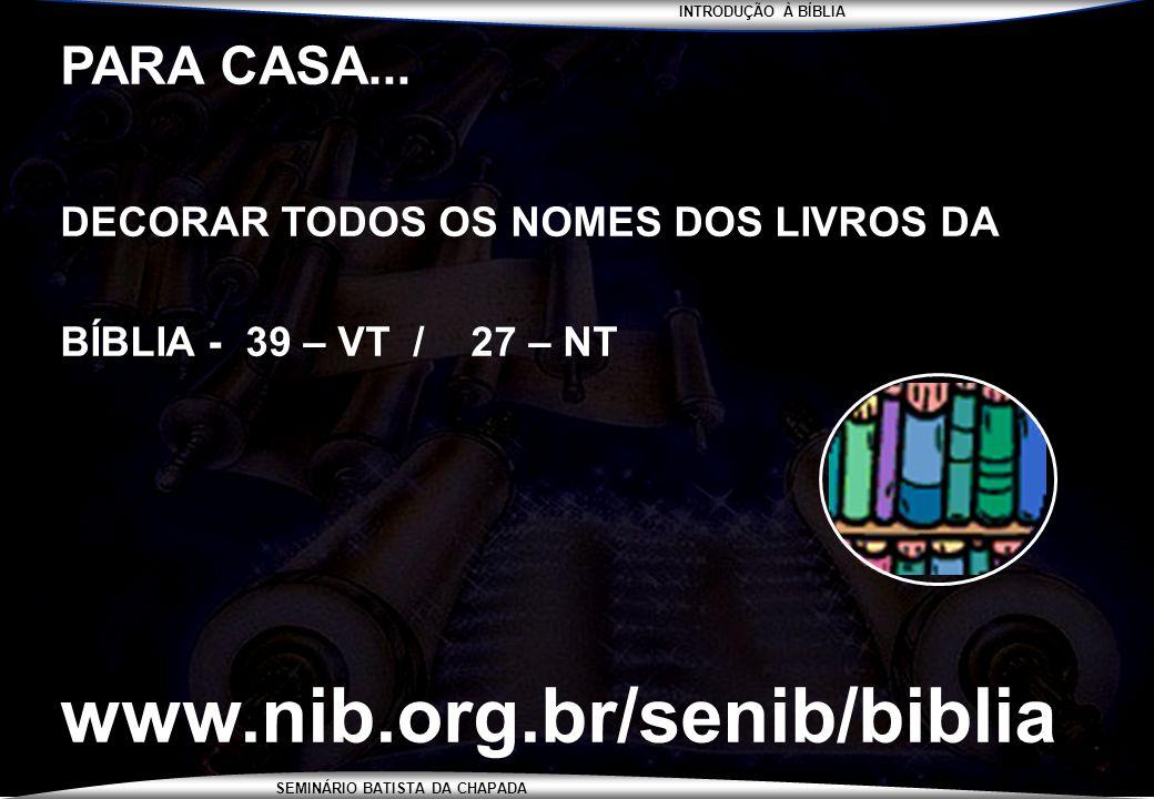 INTRODUÇÃO À BÍBLIA SEMINÁRIO BATISTA DA CHAPADA PARA CASA... DECORAR TODOS OS NOMES DOS LIVROS DA BÍBLIA - 39 – VT / 27 – NT www.nib.org.br/senib/bib
