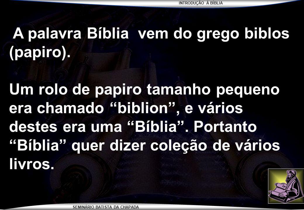 INTRODUÇÃO À BÍBLIA SEMINÁRIO BATISTA DA CHAPADA A palavra Bíblia vem do grego biblos (papiro). Um rolo de papiro tamanho pequeno era chamado biblion,