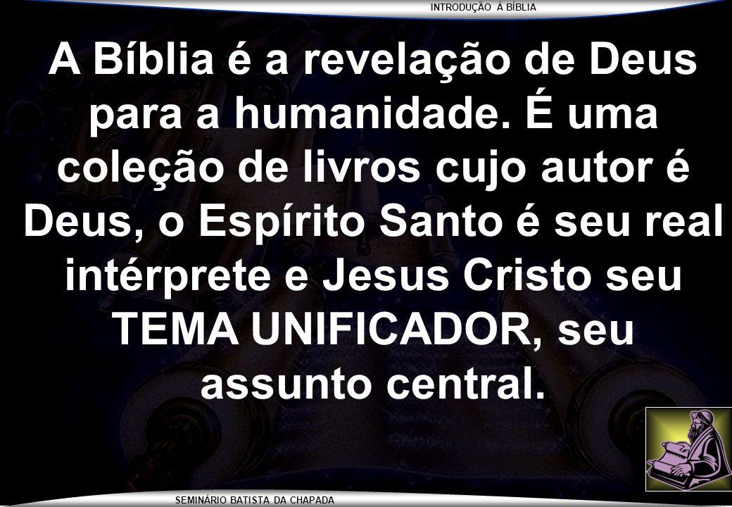 INTRODUÇÃO À BÍBLIA SEMINÁRIO BATISTA DA CHAPADA A Bíblia é a revelação de Deus para a humanidade. É uma coleção de livros cujo autor é Deus, o Espíri
