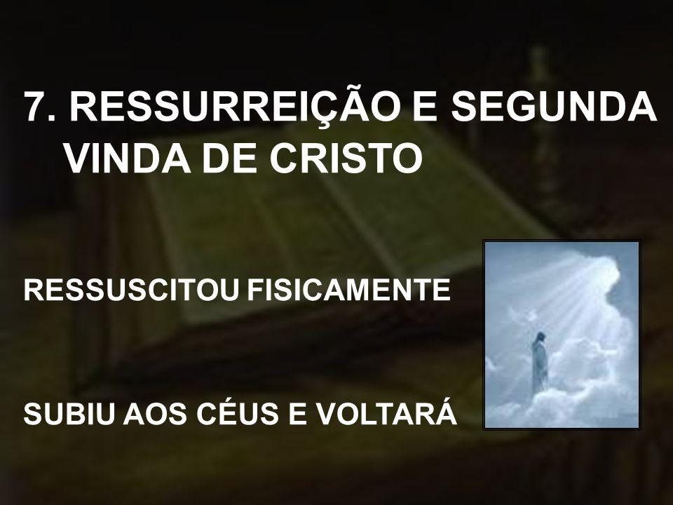 7. RESSURREIÇÃO E SEGUNDA VINDA DE CRISTO RESSUSCITOU FISICAMENTE SUBIU AOS CÉUS E VOLTARÁ