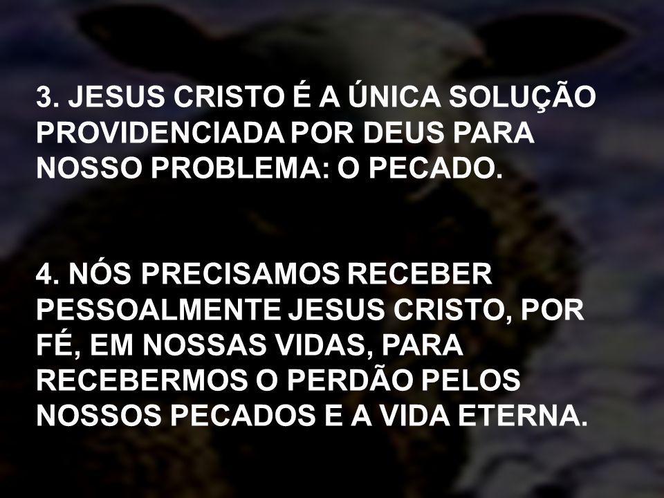 3. JESUS CRISTO É A ÚNICA SOLUÇÃO PROVIDENCIADA POR DEUS PARA NOSSO PROBLEMA: O PECADO. 4. NÓS PRECISAMOS RECEBER PESSOALMENTE JESUS CRISTO, POR FÉ, E