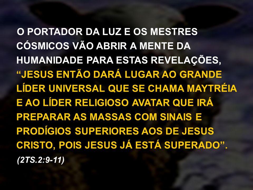 O PORTADOR DA LUZ E OS MESTRES CÓSMICOS VÃO ABRIR A MENTE DA HUMANIDADE PARA ESTAS REVELAÇÕES, JESUS ENTÃO DARÁ LUGAR AO GRANDE LÍDER UNIVERSAL QUE SE