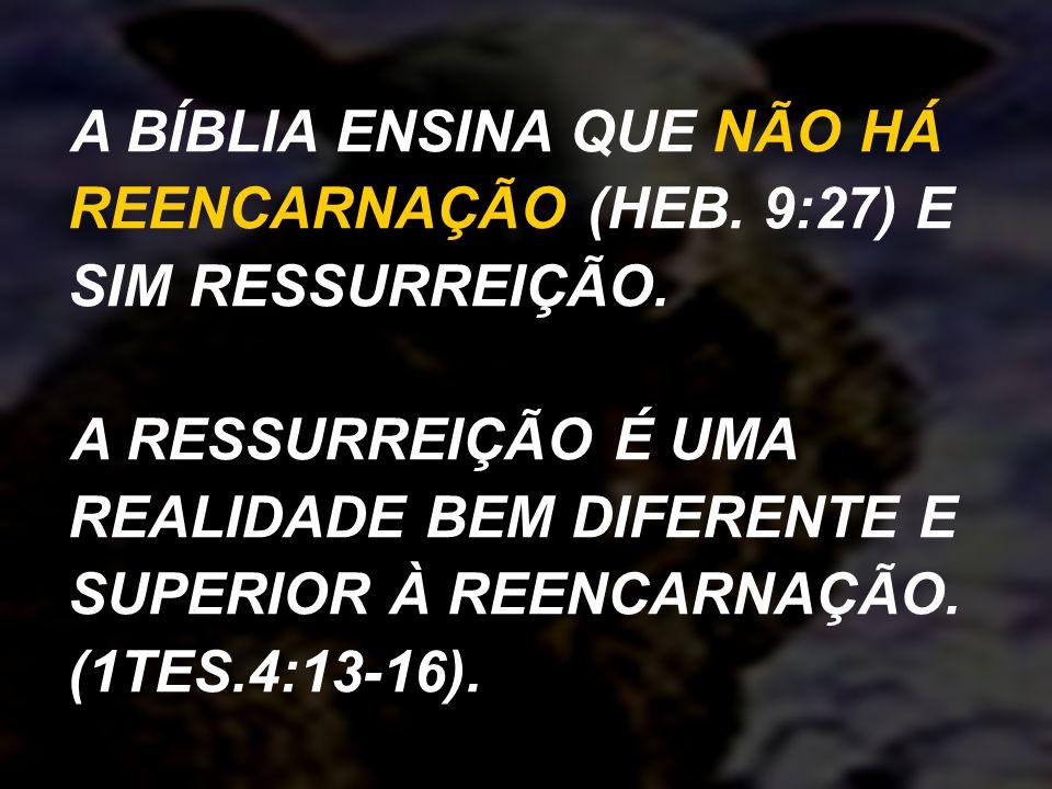 A BÍBLIA ENSINA QUE NÃO HÁ REENCARNAÇÃO (HEB. 9:27) E SIM RESSURREIÇÃO. A RESSURREIÇÃO É UMA REALIDADE BEM DIFERENTE E SUPERIOR À REENCARNAÇÃO. (1TES.