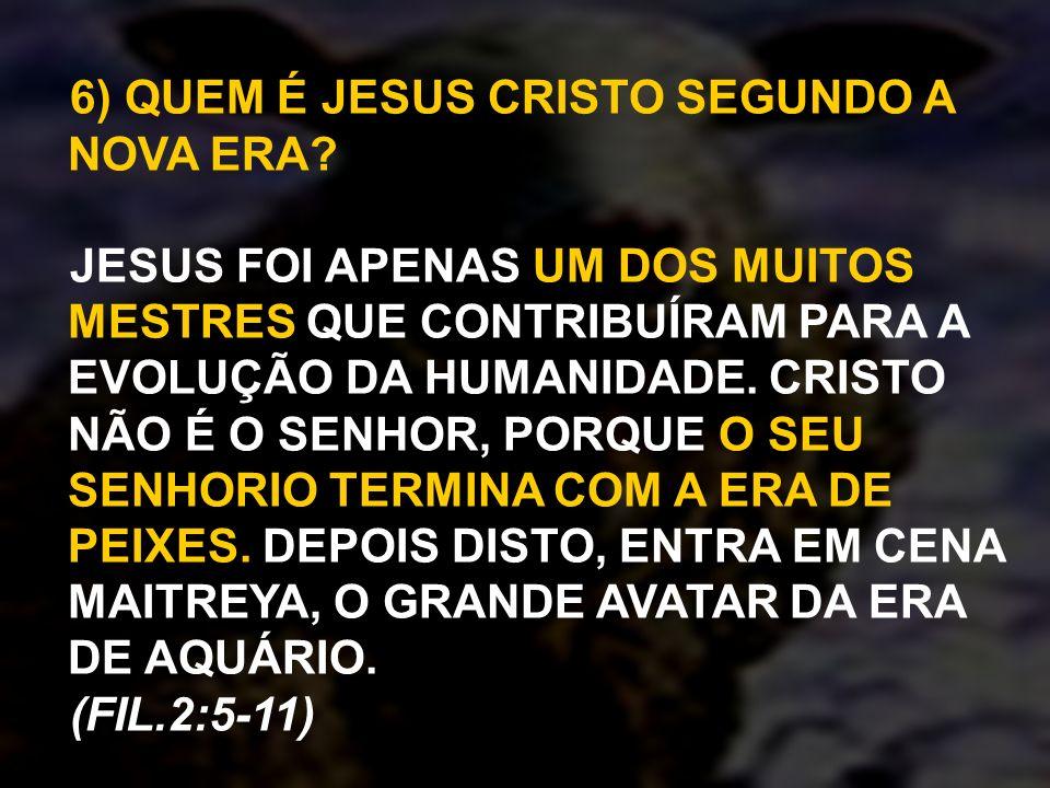 6) QUEM É JESUS CRISTO SEGUNDO A NOVA ERA? JESUS FOI APENAS UM DOS MUITOS MESTRES QUE CONTRIBUÍRAM PARA A EVOLUÇÃO DA HUMANIDADE. CRISTO NÃO É O SENHO