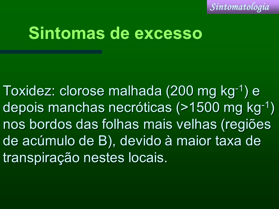Toxidez: clorose malhada (200 mg kg -1 ) e depois manchas necróticas (>1500 mg kg -1 ) nos bordos das folhas mais velhas (regiões de acúmulo de B), de