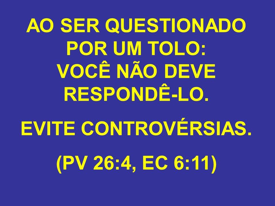 AO SER QUESTIONADO POR UM TOLO: VOCÊ NÃO DEVE RESPONDÊ-LO. EVITE CONTROVÉRSIAS. (PV 26:4, EC 6:11)