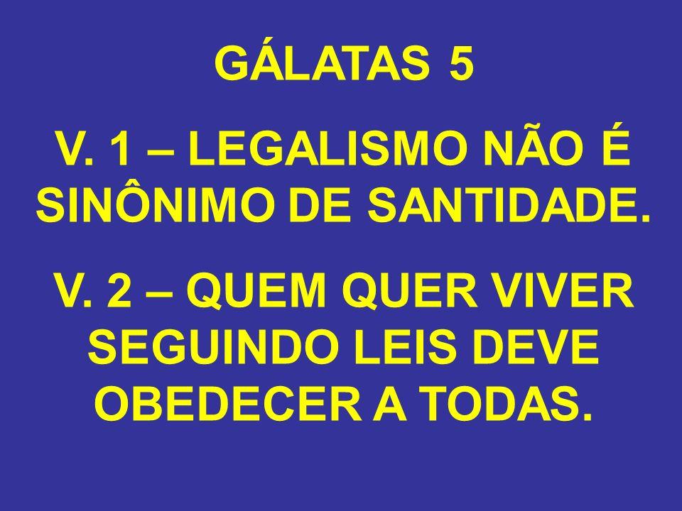 GÁLATAS 5 V. 1 – LEGALISMO NÃO É SINÔNIMO DE SANTIDADE. V. 2 – QUEM QUER VIVER SEGUINDO LEIS DEVE OBEDECER A TODAS.
