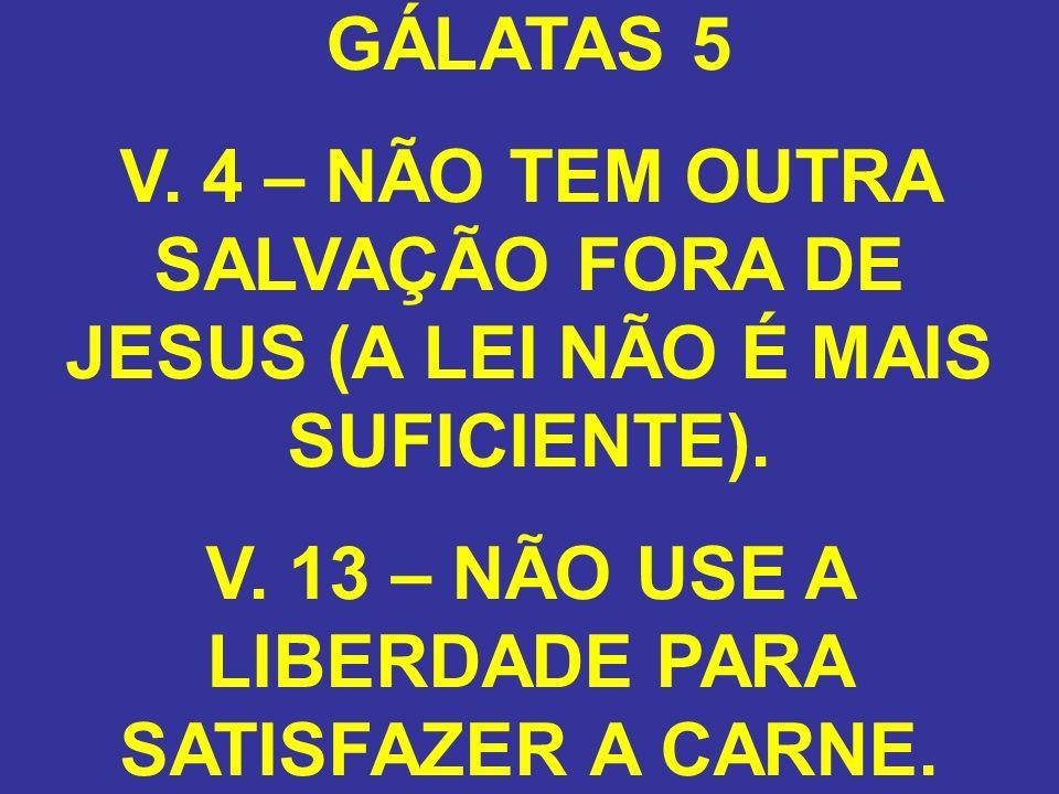 GÁLATAS 5 V. 4 – NÃO TEM OUTRA SALVAÇÃO FORA DE JESUS (A LEI NÃO É MAIS SUFICIENTE). V. 13 – NÃO USE A LIBERDADE PARA SATISFAZER A CARNE.