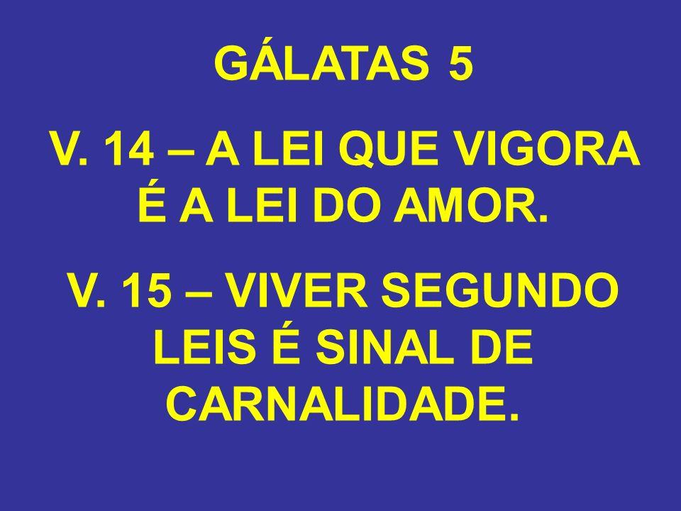 GÁLATAS 5 V. 14 – A LEI QUE VIGORA É A LEI DO AMOR. V. 15 – VIVER SEGUNDO LEIS É SINAL DE CARNALIDADE.