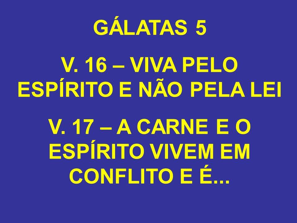 GÁLATAS 5 V. 16 – VIVA PELO ESPÍRITO E NÃO PELA LEI V. 17 – A CARNE E O ESPÍRITO VIVEM EM CONFLITO E É...
