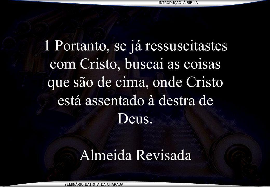 INTRODUÇÃO À BÍBLIA SEMINÁRIO BATISTA DA CHAPADA 1 Portanto, se já ressuscitastes com Cristo, buscai as coisas que são de cima, onde Cristo está assen