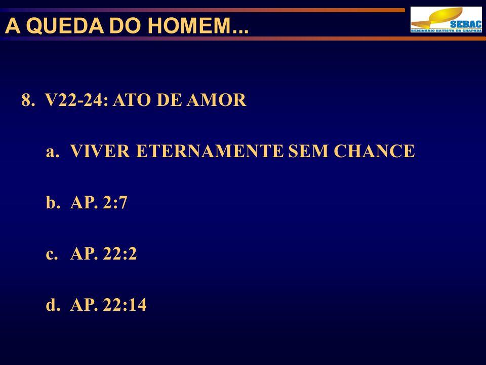 8. V22-24: ATO DE AMOR a.VIVER ETERNAMENTE SEM CHANCE b.AP. 2:7 c.AP. 22:2 d.AP. 22:14 A QUEDA DO HOMEM...