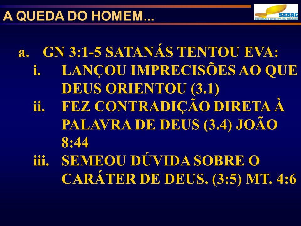 a.GN 3:1-5 SATANÁS TENTOU EVA: i.LANÇOU IMPRECISÕES AO QUE DEUS ORIENTOU (3.1) ii.FEZ CONTRADIÇÃO DIRETA À PALAVRA DE DEUS (3.4) JOÃO 8:44 iii.SEMEOU