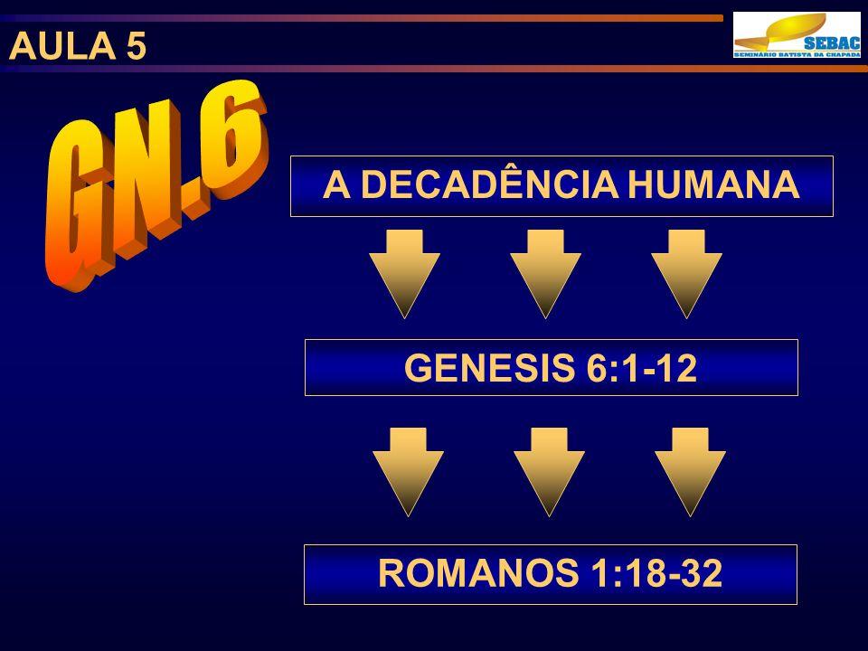 AULA 5 A DECADÊNCIA HUMANA ROMANOS 1:18-32 GENESIS 6:1-12