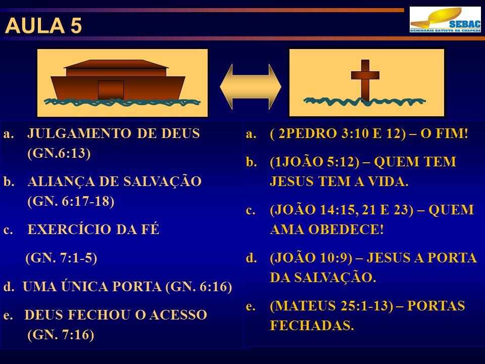 AULA 5 a.JULGAMENTO DE DEUS (GN.6:13) b.ALIANÇA DE SALVAÇÃO (GN. 6:17-18) c.EXERCÍCIO DA FÉ (GN. 7:1-5) d. UMA ÚNICA PORTA (GN. 6:16) e. DEUS FECHOU O
