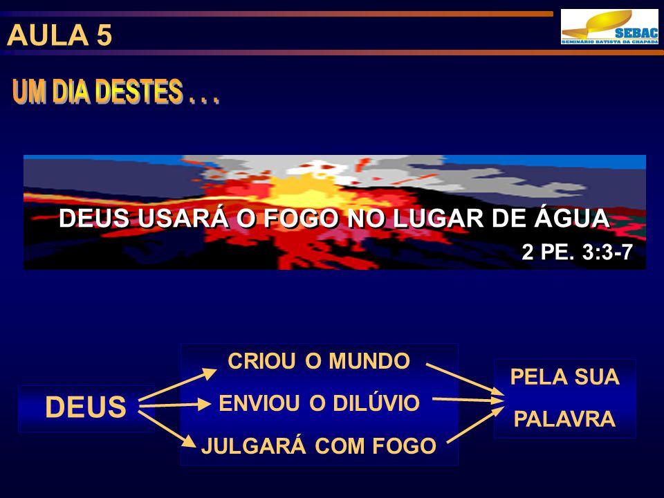 AULA 5 DEUS USARÁ O FOGO NO LUGAR DE ÁGUA 2 PE. 3:3-7 DEUS USARÁ O FOGO NO LUGAR DE ÁGUA 2 PE. 3:3-7 CRIOU O MUNDO ENVIOU O DILÚVIO JULGARÁ COM FOGO P