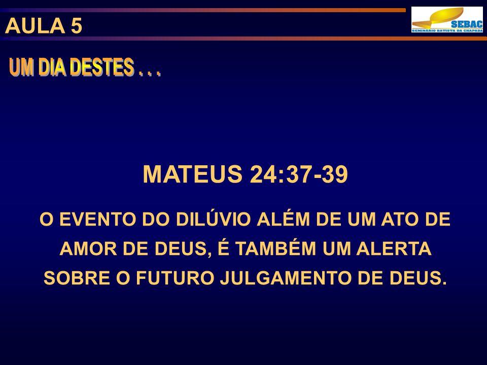 AULA 5 MATEUS 24:37-39 O EVENTO DO DILÚVIO ALÉM DE UM ATO DE AMOR DE DEUS, É TAMBÉM UM ALERTA SOBRE O FUTURO JULGAMENTO DE DEUS.