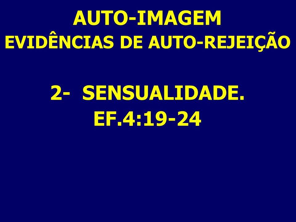 AUTO-IMAGEM EVIDÊNCIAS DE AUTO-REJEIÇÃO 2- SENSUALIDADE. EF.4:19-24