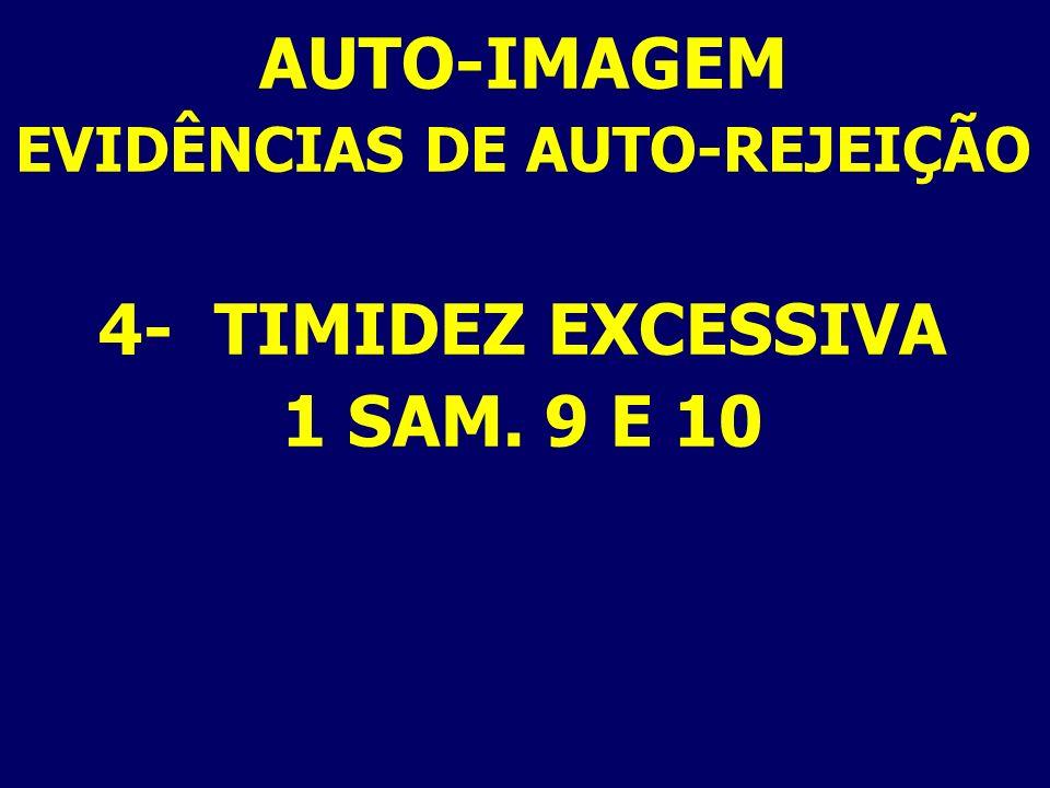 AUTO-IMAGEM EVIDÊNCIAS DE AUTO-REJEIÇÃO 4- TIMIDEZ EXCESSIVA 1 SAM. 9 E 10