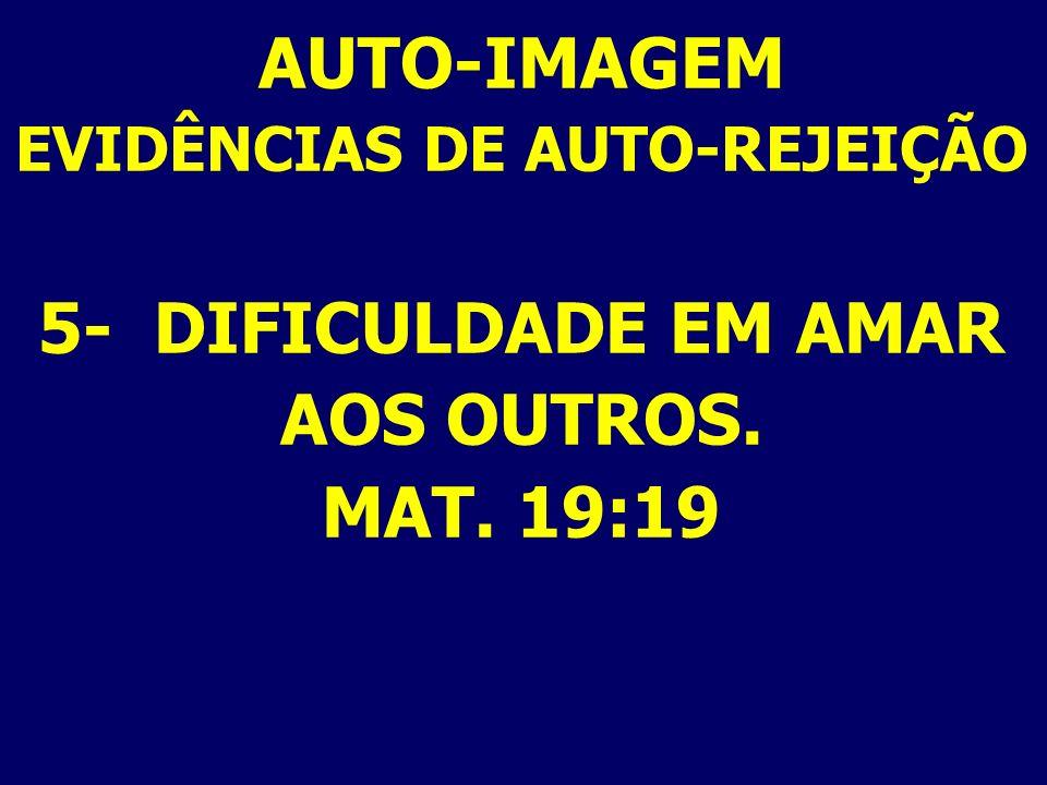 AUTO-IMAGEM EVIDÊNCIAS DE AUTO-REJEIÇÃO 5- DIFICULDADE EM AMAR AOS OUTROS. MAT. 19:19
