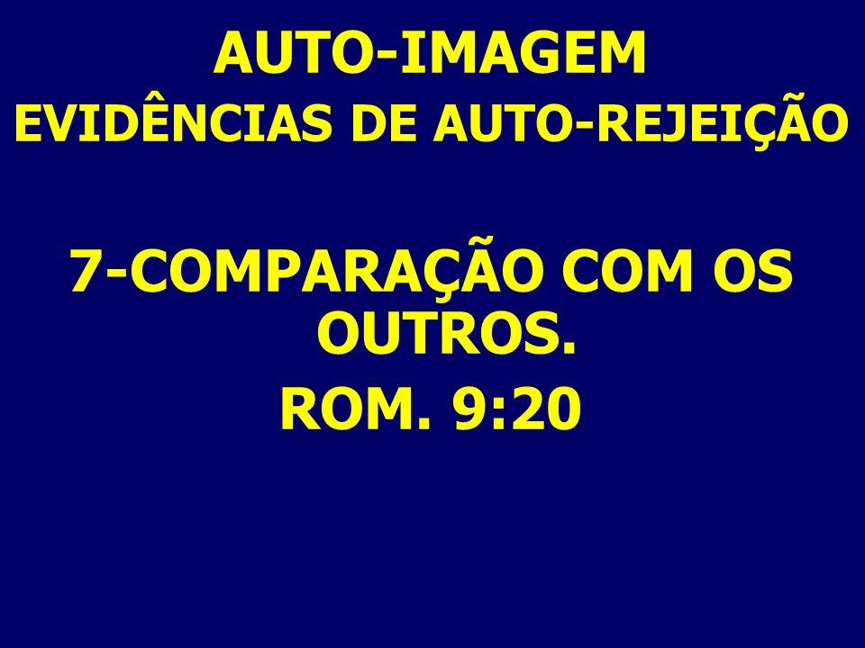 AUTO-IMAGEM EVIDÊNCIAS DE AUTO-REJEIÇÃO 7-COMPARAÇÃO COM OS OUTROS. ROM. 9:20