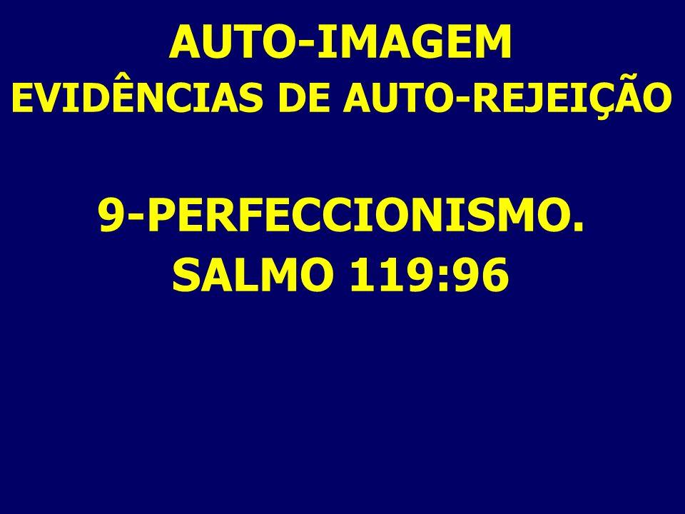 AUTO-IMAGEM EVIDÊNCIAS DE AUTO-REJEIÇÃO 9-PERFECCIONISMO. SALMO 119:96