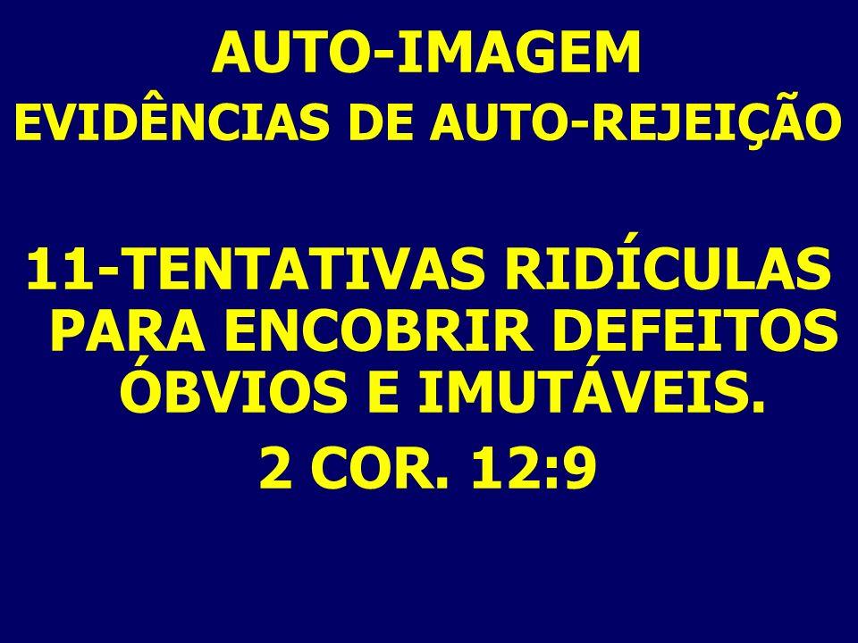AUTO-IMAGEM EVIDÊNCIAS DE AUTO-REJEIÇÃO 11-TENTATIVAS RIDÍCULAS PARA ENCOBRIR DEFEITOS ÓBVIOS E IMUTÁVEIS. 2 COR. 12:9