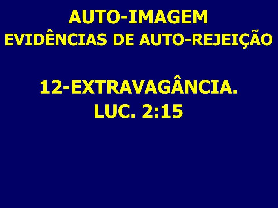 AUTO-IMAGEM EVIDÊNCIAS DE AUTO-REJEIÇÃO 12-EXTRAVAGÂNCIA. LUC. 2:15