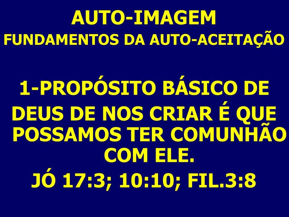 AUTO-IMAGEM FUNDAMENTOS DA AUTO-ACEITAÇÃO 1-PROPÓSITO BÁSICO DE DEUS DE NOS CRIAR É QUE POSSAMOS TER COMUNHÃO COM ELE. JÓ 17:3; 10:10; FIL.3:8