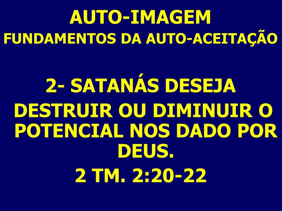 AUTO-IMAGEM FUNDAMENTOS DA AUTO-ACEITAÇÃO 2- SATANÁS DESEJA DESTRUIR OU DIMINUIR O POTENCIAL NOS DADO POR DEUS. 2 TM. 2:20-22