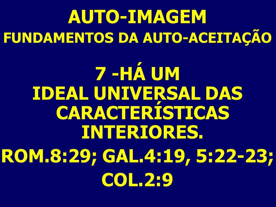 AUTO-IMAGEM FUNDAMENTOS DA AUTO-ACEITAÇÃO 7 -HÁ UM IDEAL UNIVERSAL DAS CARACTERÍSTICAS INTERIORES. ROM.8:29; GAL.4:19, 5:22-23; COL.2:9
