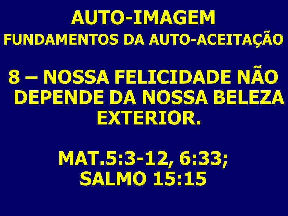 AUTO-IMAGEM FUNDAMENTOS DA AUTO-ACEITAÇÃO 8 – NOSSA FELICIDADE NÃO DEPENDE DA NOSSA BELEZA EXTERIOR. MAT.5:3-12, 6:33; SALMO 15:15