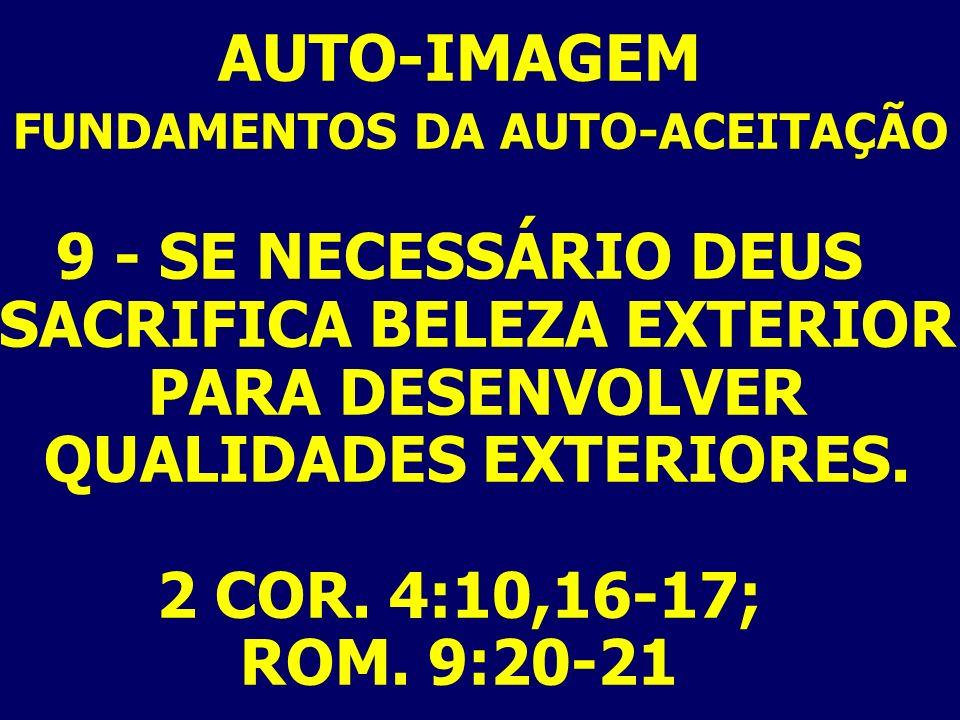AUTO-IMAGEM FUNDAMENTOS DA AUTO-ACEITAÇÃO 9 - SE NECESSÁRIO DEUS SACRIFICA BELEZA EXTERIOR PARA DESENVOLVER QUALIDADES EXTERIORES. 2 COR. 4:10,16-17;