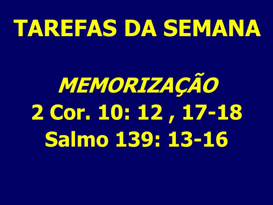 TAREFAS DA SEMANA MEMORIZAÇÃO 2 Cor. 10: 12, 17-18 Salmo 139: 13-16