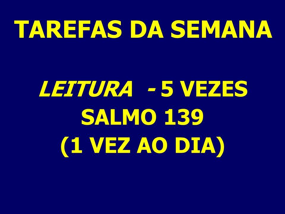 LEITURA - 5 VEZES SALMO 139 (1 VEZ AO DIA) TAREFAS DA SEMANA