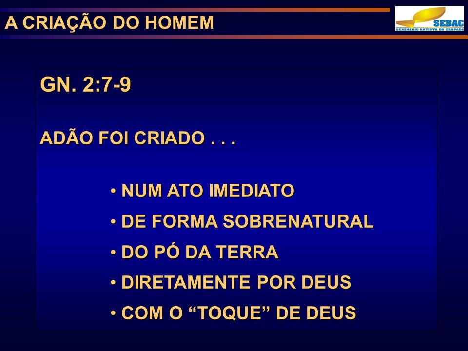 A CRIAÇÃO DO HOMEM GN. 2:7-9 ADÃO FOI CRIADO... NUM ATO IMEDIATO NUM ATO IMEDIATO DE FORMA SOBRENATURAL DE FORMA SOBRENATURAL DO PÓ DA TERRA DO PÓ DA