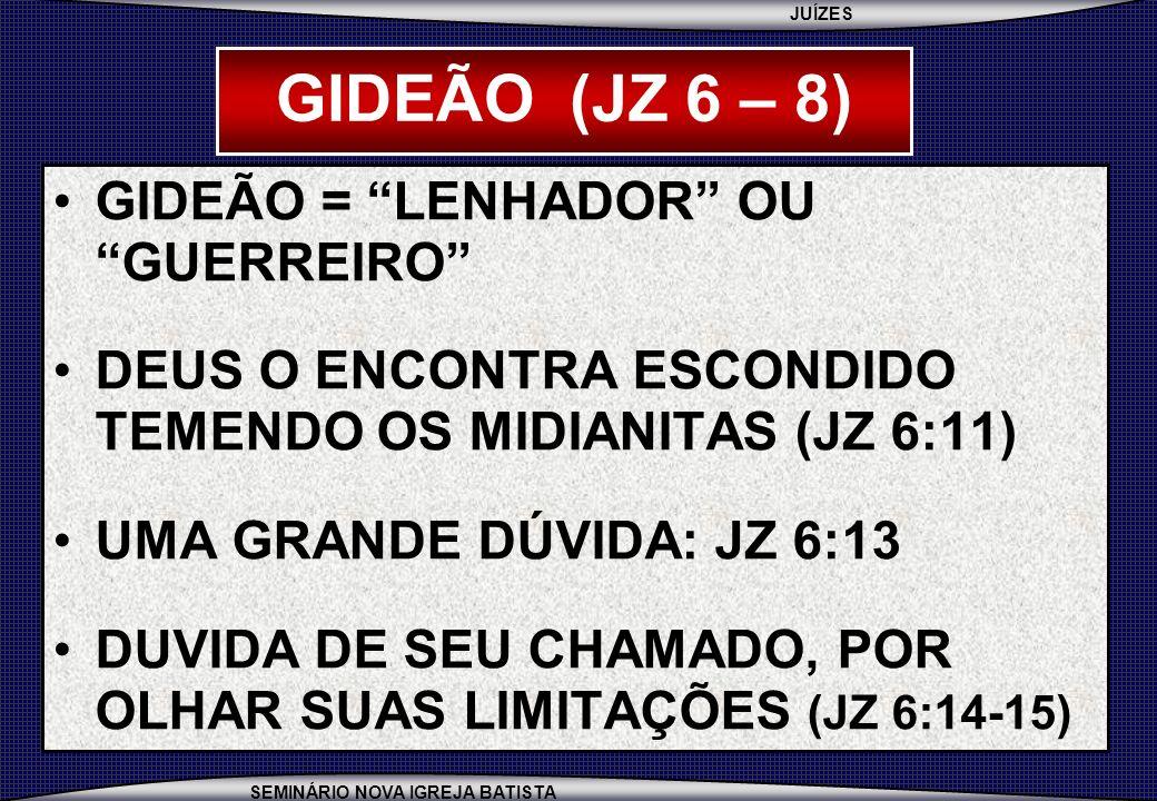 JUÍZES SEMINÁRIO NOVA IGREJA BATISTA GIDEÃO (JZ 6 – 8) GIDEÃO = LENHADOR OU GUERREIRO DEUS O ENCONTRA ESCONDIDO TEMENDO OS MIDIANITAS (JZ 6:11) UMA GR