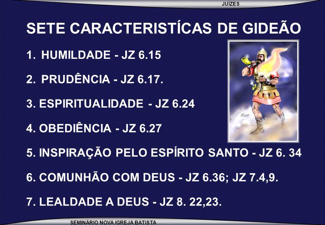 JUÍZES SEMINÁRIO NOVA IGREJA BATISTA SETE CARACTERISTÍCAS DE GIDEÃO 1.HUMILDADE - JZ 6.15 2.PRUDÊNCIA - JZ 6.17. 3. ESPIRITUALIDADE - JZ 6.24 4. OBEDI