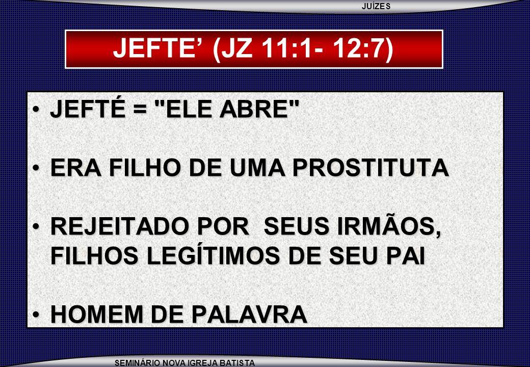JUÍZES SEMINÁRIO NOVA IGREJA BATISTA JEFTE (JZ 11:1- 12:7) JEFTÉ =