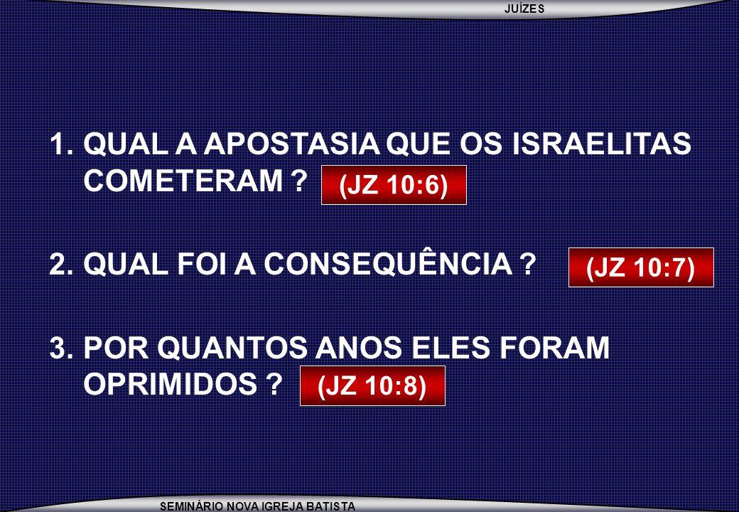 JUÍZES SEMINÁRIO NOVA IGREJA BATISTA 1.QUAL A APOSTASIA QUE OS ISRAELITAS COMETERAM ? 2.QUAL FOI A CONSEQUÊNCIA ? 3.POR QUANTOS ANOS ELES FORAM OPRIMI