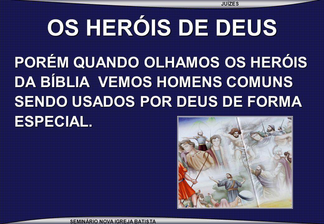JUÍZES SEMINÁRIO NOVA IGREJA BATISTA OS HERÓIS DE DEUS PORÉM QUANDO OLHAMOS OS HERÓIS DA BÍBLIA VEMOS HOMENS COMUNS SENDO USADOS POR DEUS DE FORMA ESP