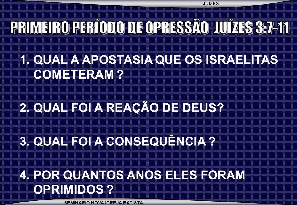JUÍZES SEMINÁRIO NOVA IGREJA BATISTA 1.QUAL A APOSTASIA QUE OS ISRAELITAS COMETERAM ? 2.QUAL FOI A REAÇÃO DE DEUS? 3.QUAL FOI A CONSEQUÊNCIA ? 4.POR Q