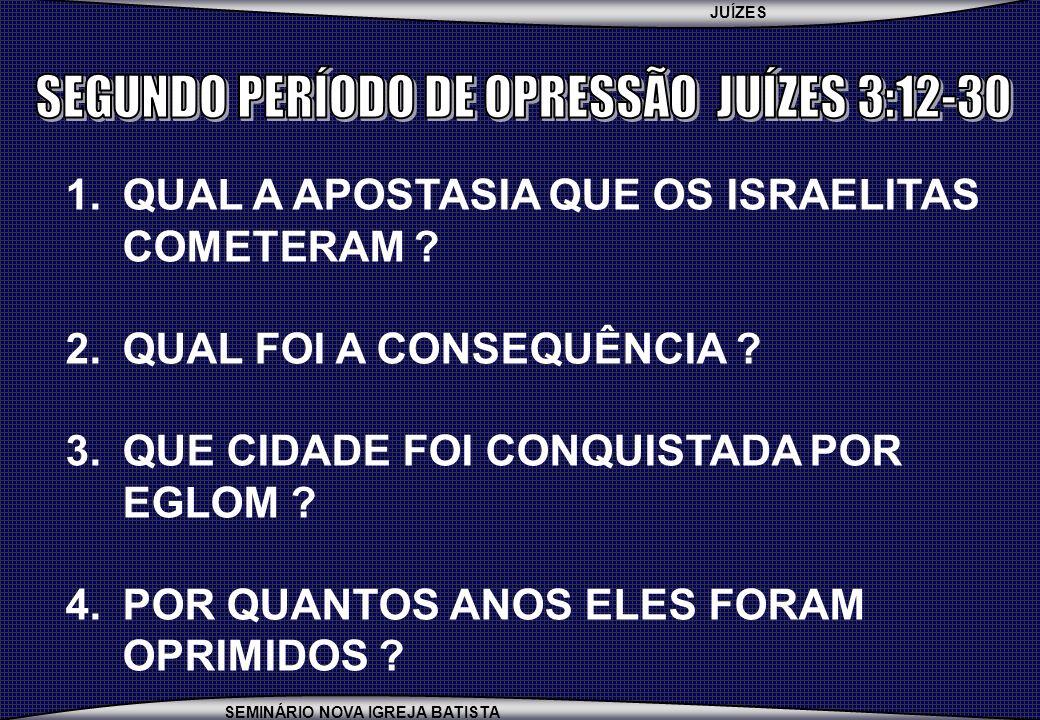 JUÍZES SEMINÁRIO NOVA IGREJA BATISTA 1.QUAL A APOSTASIA QUE OS ISRAELITAS COMETERAM ? 2.QUAL FOI A CONSEQUÊNCIA ? 3.QUE CIDADE FOI CONQUISTADA POR EGL