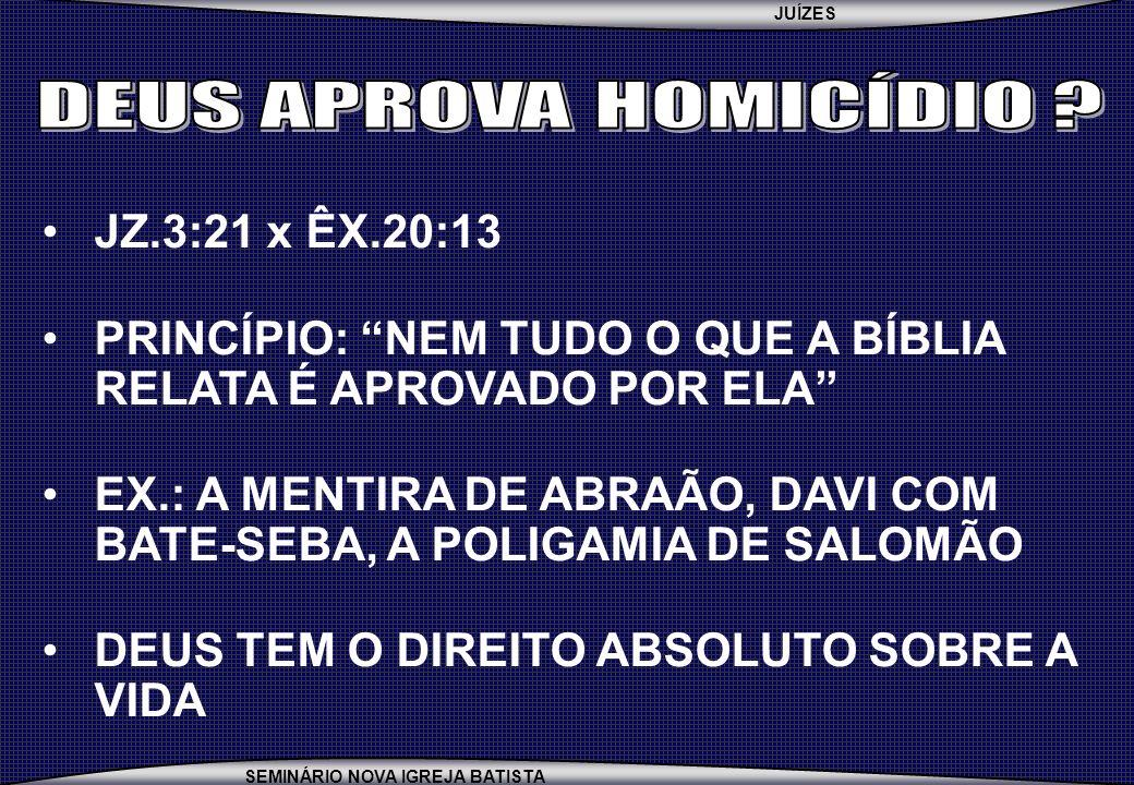 JUÍZES SEMINÁRIO NOVA IGREJA BATISTA JZ.3:21 x ÊX.20:13 PRINCÍPIO: NEM TUDO O QUE A BÍBLIA RELATA É APROVADO POR ELA EX.: A MENTIRA DE ABRAÃO, DAVI CO
