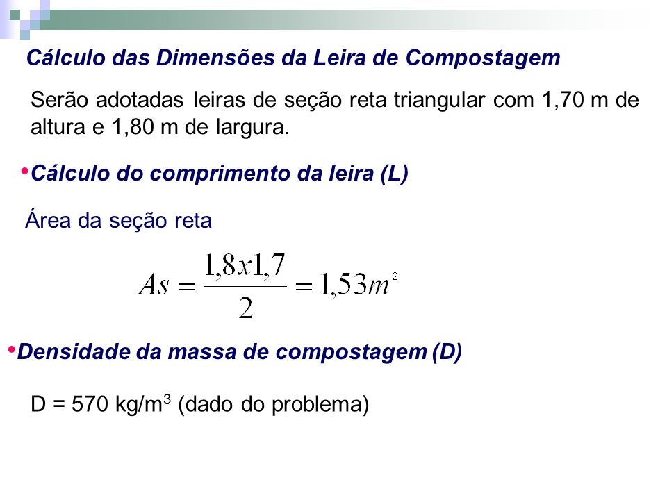 Cálculo das Dimensões da Leira de Compostagem Serão adotadas leiras de seção reta triangular com 1,70 m de altura e 1,80 m de largura. Cálculo do comp