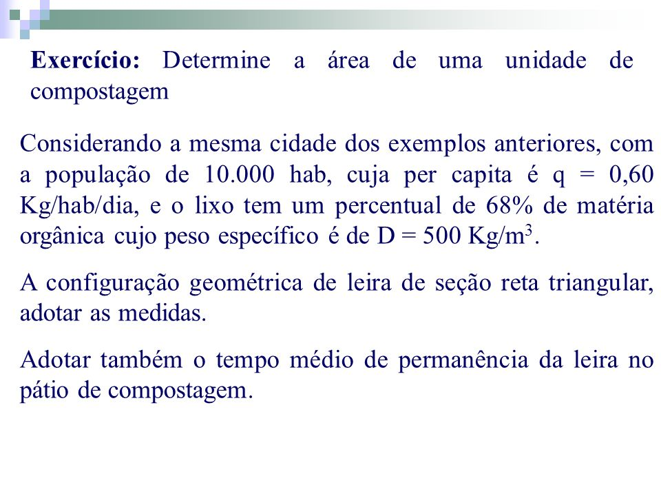 Exercício: Determine a área de uma unidade de compostagem Considerando a mesma cidade dos exemplos anteriores, com a população de 10.000 hab, cuja per
